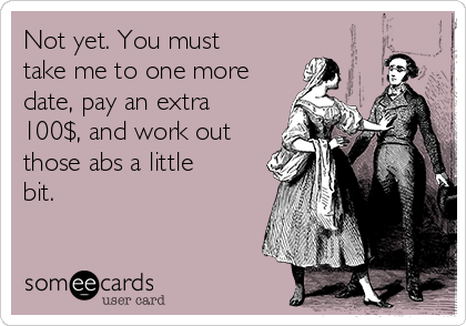 Not yet. You must take me to one more date, pay an extra 100$, and work out those abs a little bit.