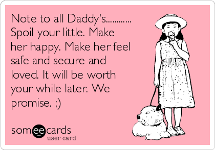 Note to all Daddy's............ Spoil your little. Make her happy. Make her feel safe and secure and loved. It will be worth your while later. We promise. ;)