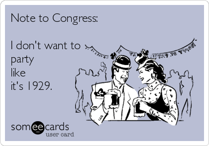 Note to Congress:   I don't want to party  like  it's 1929.