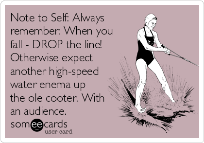 Note to Self: Always  remember: When you fall - DROP the line!  Otherwise expect another high-speed water enema up the ole cooter. With an audience.