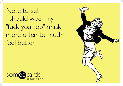 """Note to self: I should wear my """"fuck you too"""" mask more often to much feel better!"""