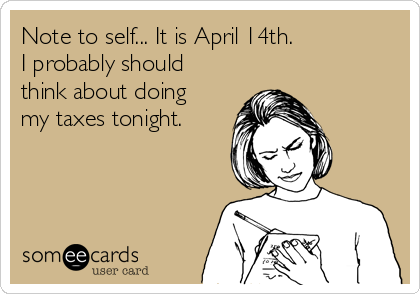 Note to self... It is April 14th. I probably should think about doing my taxes tonight.