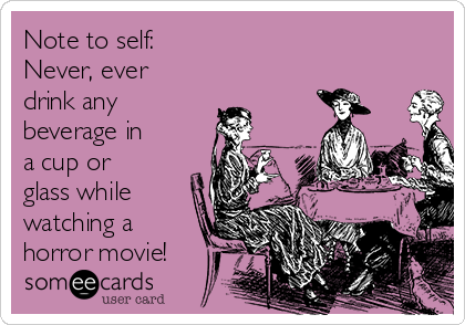 Note to self: Never, ever drink any beverage in a cup or glass while watching a horror movie!