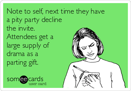 Note to self next time they have a pity party decline the invite
