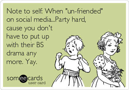 "Note to self: When ""un-friended"" on social media...Party hard, cause you don't have to put up with their BS drama any more. Yay."