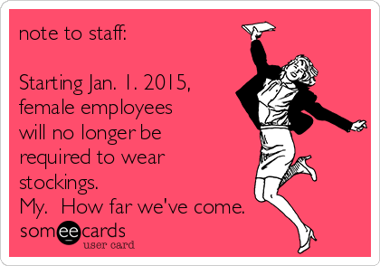 note to staff:  Starting Jan. 1. 2015, female employees will no longer be required to wear stockings.  My.  How far we've come.
