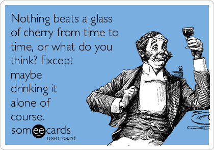 Nothing beats a glass of cherry from time to time, or what do you think? Except maybe drinking it alone of course.