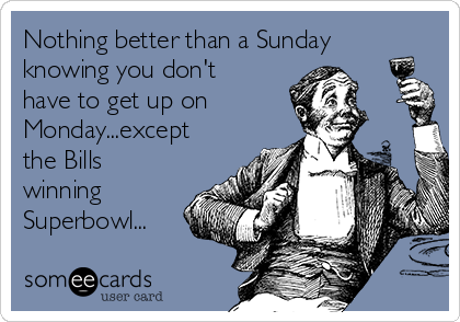 Nothing better than a Sunday knowing you don't have to get up on Monday...except the Bills winning Superbowl...