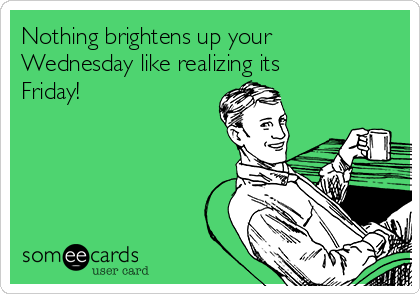 Nothing brightens up your Wednesday like realizing its Friday!