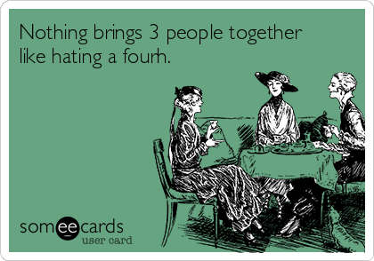 Nothing brings 3 people together like hating a fourh.