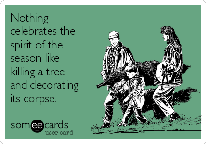 Nothing celebrates the spirit of the season like killing a tree and decorating its corpse.