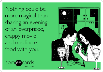 Nothing could be more magical than  sharing an evening of an overpriced, crappy movie and mediocre food with you.