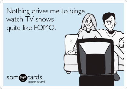 Nothing drives me to binge watch TV shows quite like FOMO.