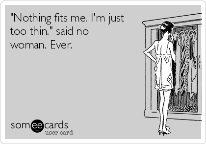 """""""Nothing fits me. I'm just too thin."""" said no woman. Ever."""
