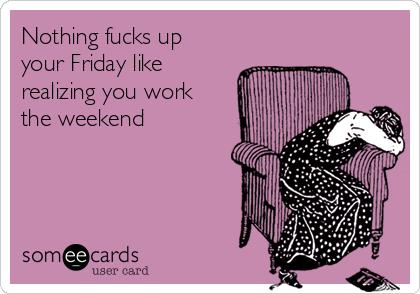 Nothing fucks up your Friday like realizing you work the weekend