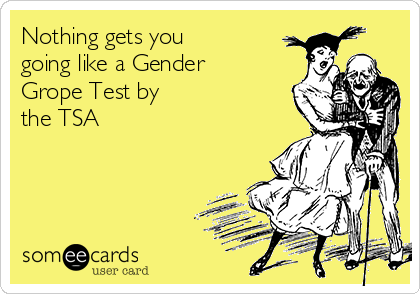 Nothing gets you going like a Gender Grope Test by the TSA