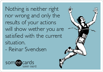 Nothing is neither right nor wrong and only the results of your actions will show wether you are satisfied with the current situation. - Reinar Svendsen
