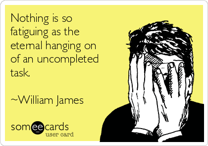 Nothing is so fatiguing as the eternal hanging on of an uncompleted task.  ~William James