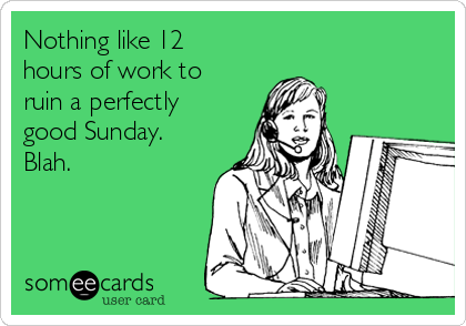 Nothing like 12 hours of work to ruin a perfectly good Sunday.  Blah.