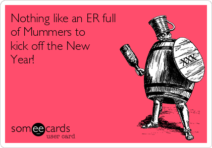 Nothing like an ER full of Mummers to kick off the New Year!