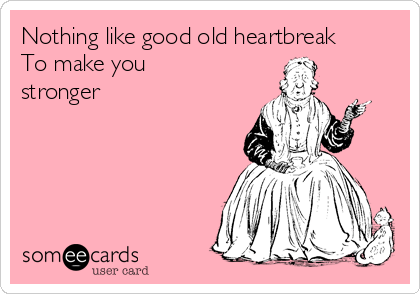 Nothing like good old heartbreak To make you stronger