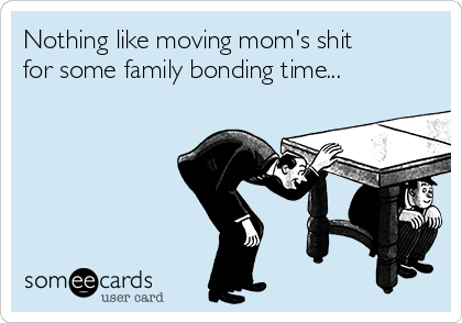 Nothing like moving mom's shit for some family bonding time...