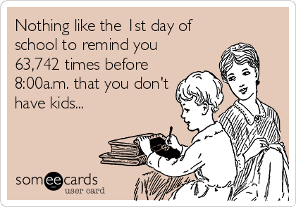 Nothing like the 1st day of school to remind you 63,742 times before 8:00a.m. that you don't have kids...