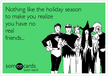 Nothing like the holiday season to make you realize you have no real friends...