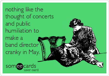 nothing like the thought of concerts and public humiliation to make a band director cranky in May.