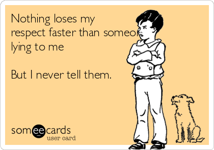 Nothing loses my respect faster than someone lying to me  But I never tell them.