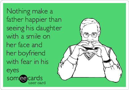 Nothing make a father happier than seeing his daughter with a smile on her face and her boyfriend with fear in his eyes
