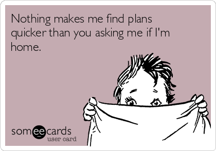 Nothing makes me find plans quicker than you asking me if I'm home.