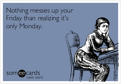 Nothing messes up your Friday than realizing it's only Monday.