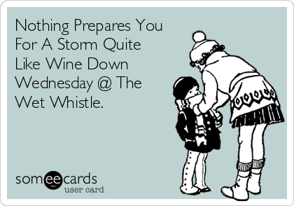 Nothing Prepares You For A Storm Quite Like Wine Down Wednesday @ The Wet Whistle.