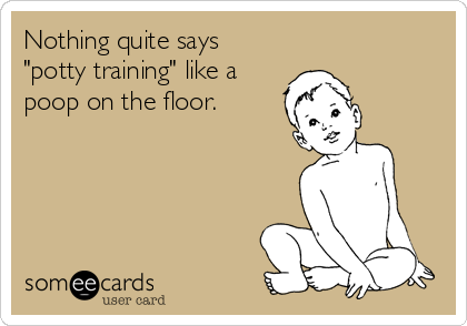 "Nothing quite says ""potty training"" like a poop on the floor."