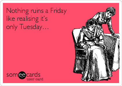 Nothing ruins a Friday like realising it's only Tuesday…