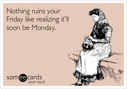 Nothing ruins your Friday like realizing it'll soon be Monday.