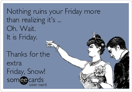 Nothing ruins your Friday more than realizing it's ... Oh. Wait. It is Friday.  Thanks for the extra Friday, Snow!