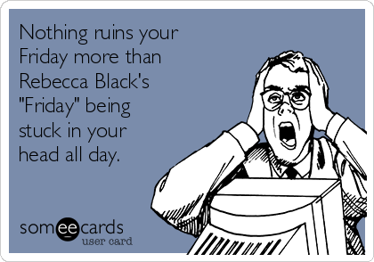 """Nothing ruins your Friday more than Rebecca Black's """"Friday"""" being stuck in your head all day."""