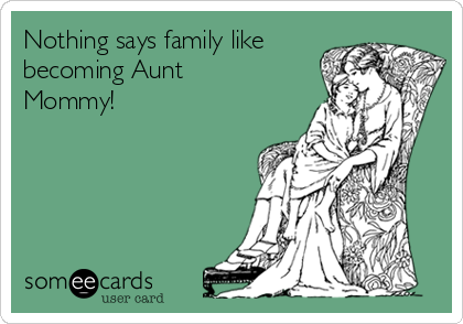 Nothing says family like becoming Aunt Mommy!
