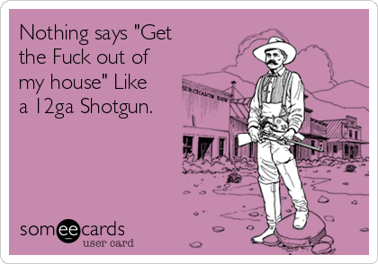 """Nothing says """"Get the Fuck out of my house"""" Like a 12ga Shotgun."""