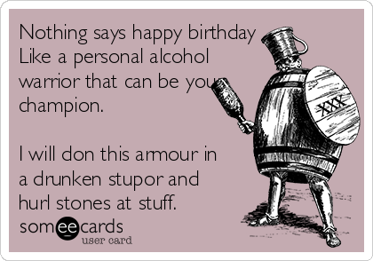 Nothing says happy birthday Like a personal alcohol warrior that can be your champion.   I will don this armour in a drunken stupor and hurl stones at stuff.