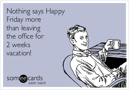 Nothing says Happy Friday more than leaving the office for 2 weeks vacation!