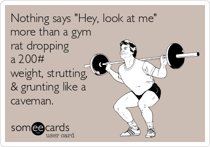 """Nothing says """"Hey, look at me"""" more than a gym rat dropping a 200# weight, strutting,  & grunting like a caveman."""