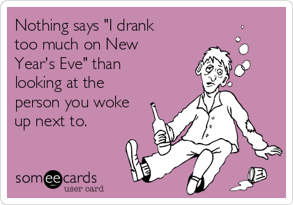 "Nothing says ""I drank too much on New Year's Eve"" than looking at the person you woke up next to."