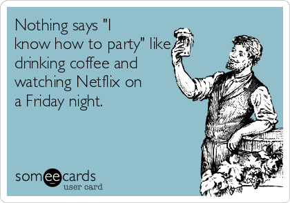 """Nothing says """"I know how to party"""" like drinking coffee and watching Netflix on a Friday night."""