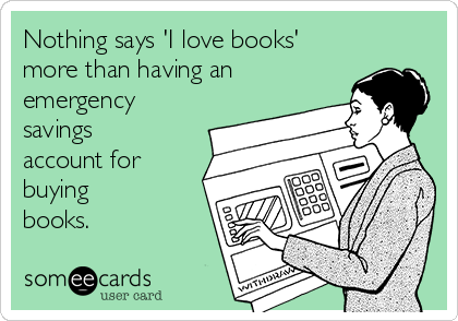Nothing says 'I love books' more than having an emergency savings account for buying  books.