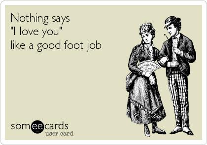 "Nothing says  ""I love you"" like a good foot job"