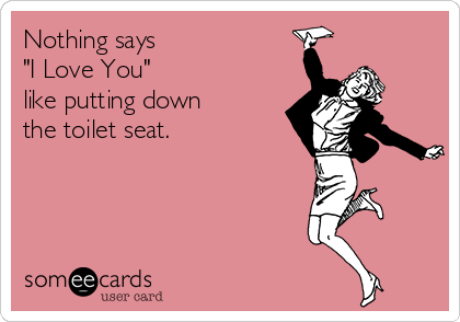 "Nothing says  ""I Love You""  like putting down the toilet seat."