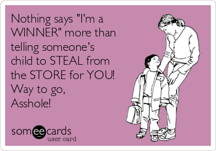 """Nothing says """"I'm a WINNER"""" more than telling someone's child to STEAL from the STORE for YOU! Way to go, Asshole!"""